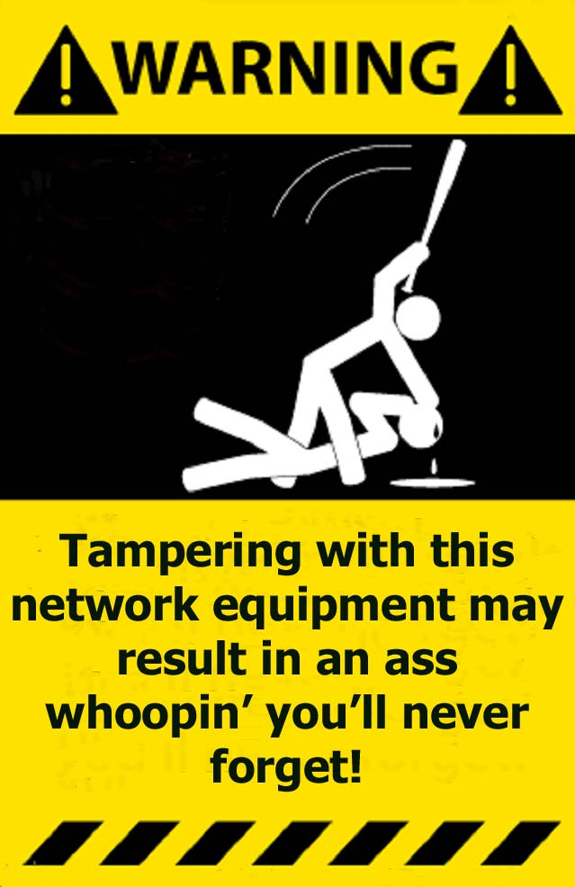 Tampering with network equipment may result in an ass whoopin warning